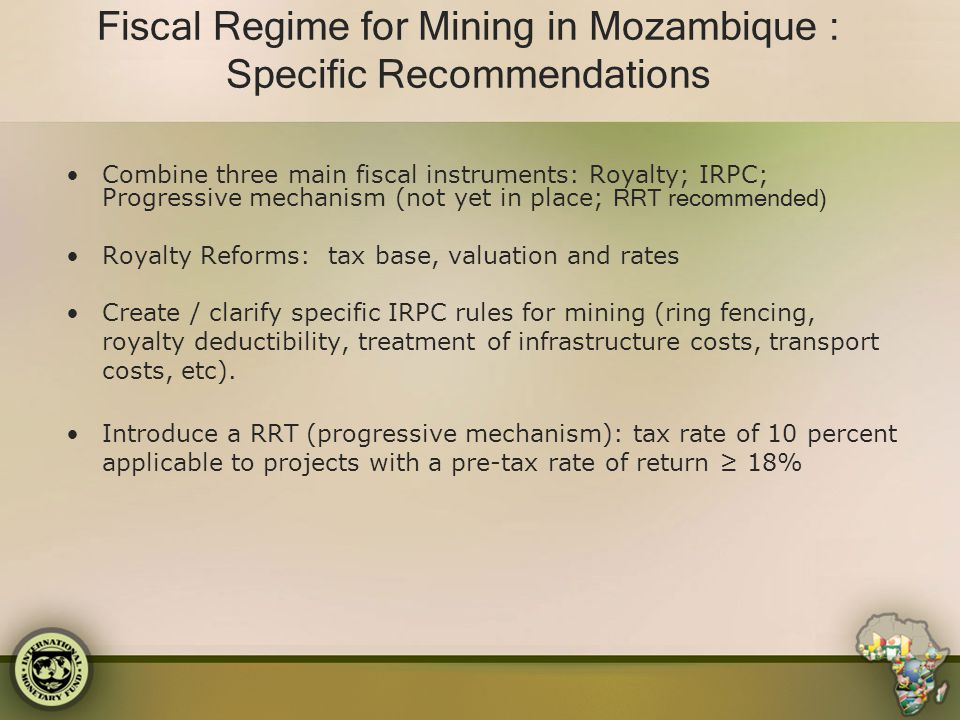Fiscal Regime for Mining in Mozambique : Specific Recommendations Combine three main fiscal instruments: Royalty; IRPC; Progressive mechanism (not yet