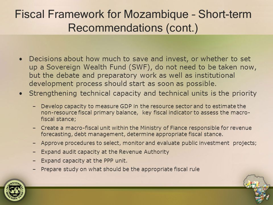 Fiscal Framework for Mozambique – Short-term Recommendations (cont.) Decisions about how much to save and invest, or whether to set up a Sovereign Wea