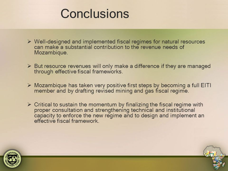 Conclusions  Well-designed and implemented fiscal regimes for natural resources can make a substantial contribution to the revenue needs of Mozambiqu
