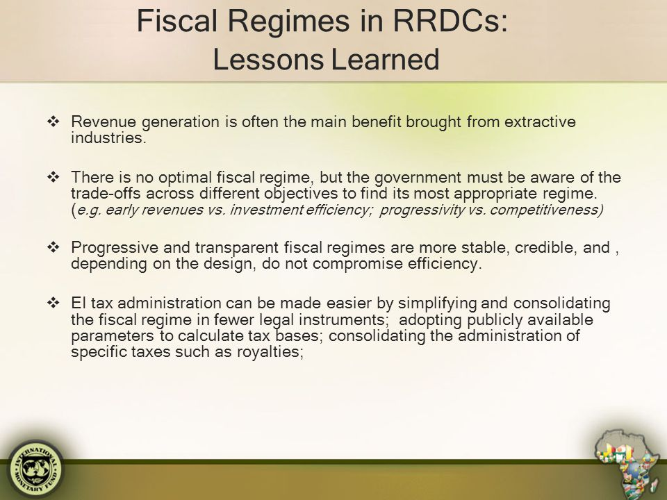 Fiscal Regimes in RRDCs: Lessons Learned  Revenue generation is often the main benefit brought from extractive industries.  There is no optimal fisc