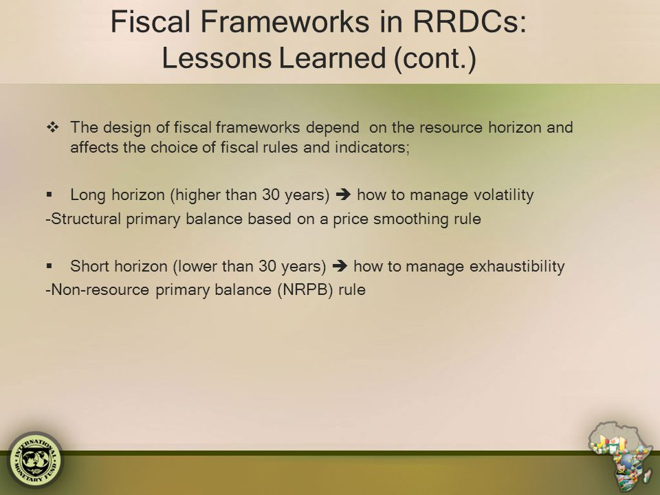Fiscal Frameworks in RRDCs: Lessons Learned (cont.)  The design of fiscal frameworks depend on the resource horizon and affects the choice of fiscal