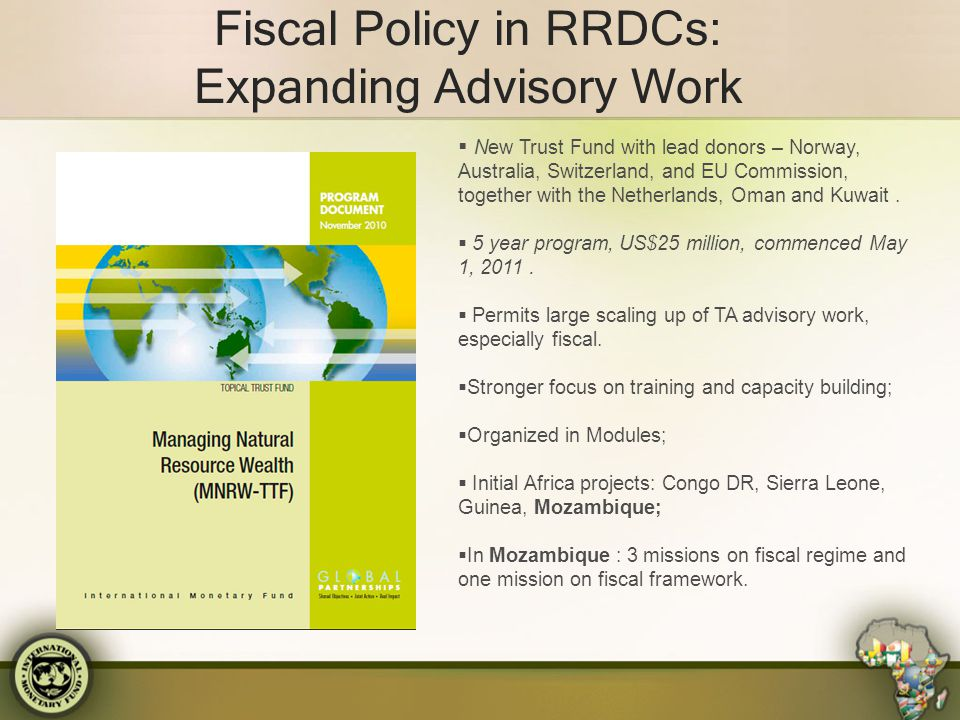 Fiscal Policy in RRDCs: Expanding Advisory Work  New Trust Fund with lead donors – Norway, Australia, Switzerland, and EU Commission, together with t