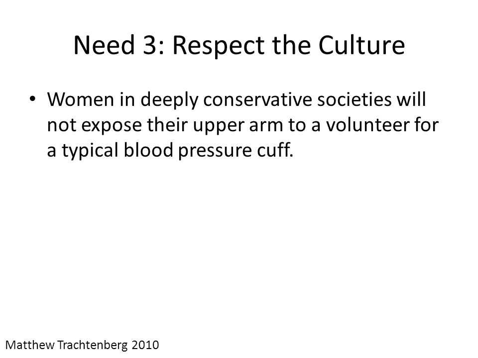 Need 3: Respect the Culture Women in deeply conservative societies will not expose their upper arm to a volunteer for a typical blood pressure cuff. M