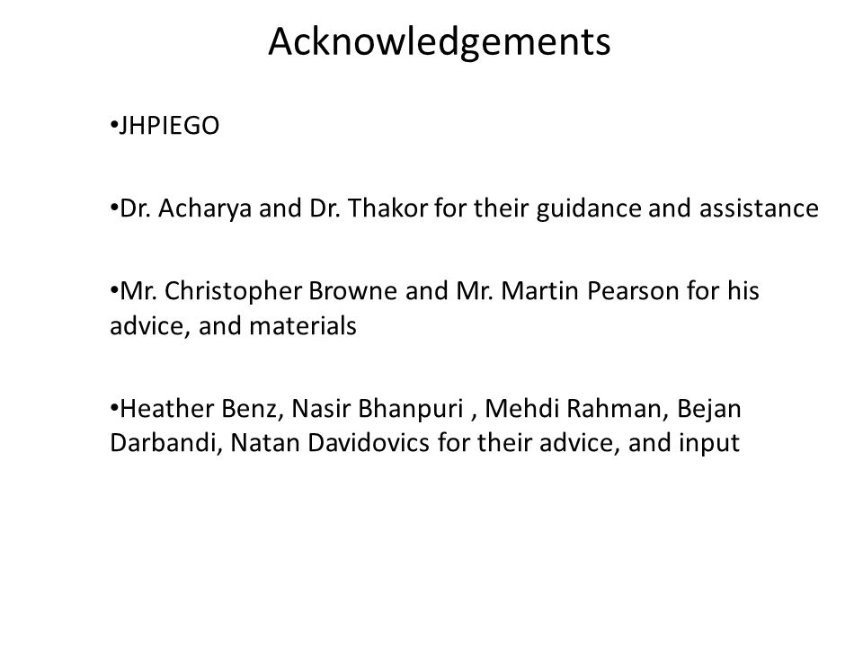 Acknowledgements JHPIEGO Dr. Acharya and Dr. Thakor for their guidance and assistance Mr. Christopher Browne and Mr. Martin Pearson for his advice, an