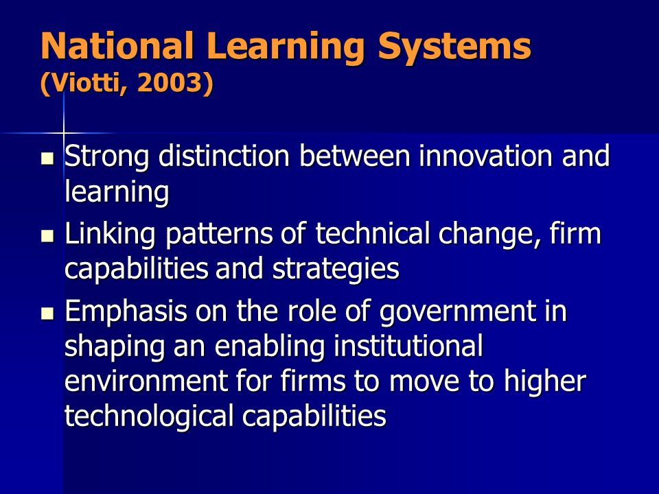National Learning Systems (Viotti, 2003) Strong distinction between innovation and learning Strong distinction between innovation and learning Linking patterns of technical change, firm capabilities and strategies Linking patterns of technical change, firm capabilities and strategies Emphasis on the role of government in shaping an enabling institutional environment for firms to move to higher technological capabilities Emphasis on the role of government in shaping an enabling institutional environment for firms to move to higher technological capabilities
