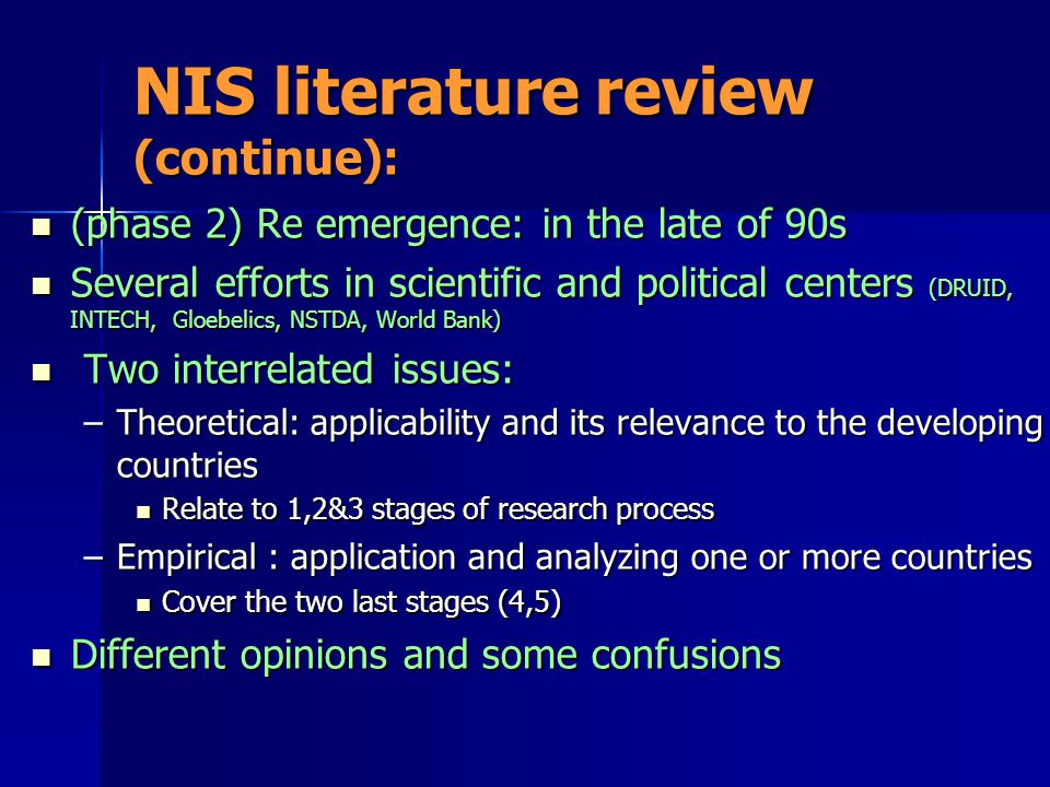 NIS literature review (continue): (phase 2) Re emergence: in the late of 90s (phase 2) Re emergence: in the late of 90s Several efforts in scientific and political centers (DRUID, INTECH, Gloebelics, NSTDA, World Bank) Several efforts in scientific and political centers (DRUID, INTECH, Gloebelics, NSTDA, World Bank) Two interrelated issues: Two interrelated issues: –Theoretical: applicability and its relevance to the developing countries Relate to 1,2&3 stages of research process Relate to 1,2&3 stages of research process –Empirical : application and analyzing one or more countries Cover the two last stages (4,5) Cover the two last stages (4,5) Different opinions and some confusions Different opinions and some confusions