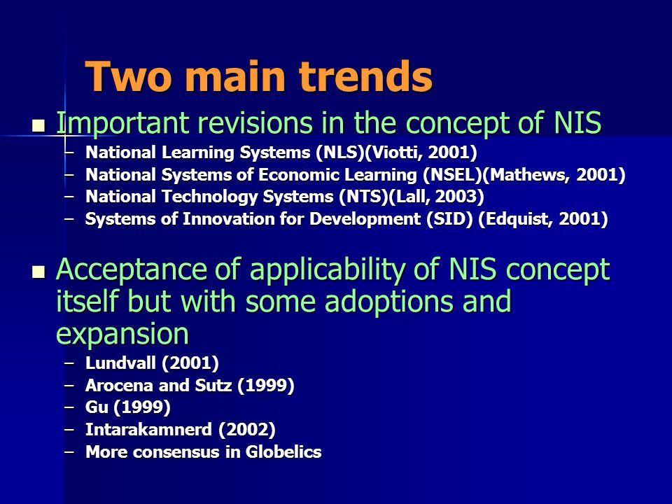 Two main trends Important revisions in the concept of NIS Important revisions in the concept of NIS –National Learning Systems (NLS)(Viotti, 2001) –National Systems of Economic Learning (NSEL)(Mathews, 2001) –National Technology Systems (NTS)(Lall, 2003) –Systems of Innovation for Development (SID) (Edquist, 2001) Acceptance of applicability of NIS concept itself but with some adoptions and expansion Acceptance of applicability of NIS concept itself but with some adoptions and expansion –Lundvall (2001) –Arocena and Sutz (1999) –Gu (1999) –Intarakamnerd (2002) –More consensus in Globelics