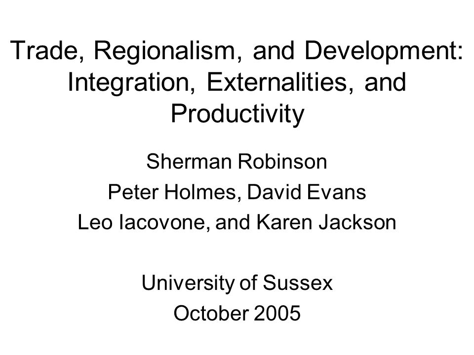 Trade, Regionalism, and Development: Integration, Externalities, and Productivity Sherman Robinson Peter Holmes, David Evans Leo Iacovone, and Karen Jackson University of Sussex October 2005