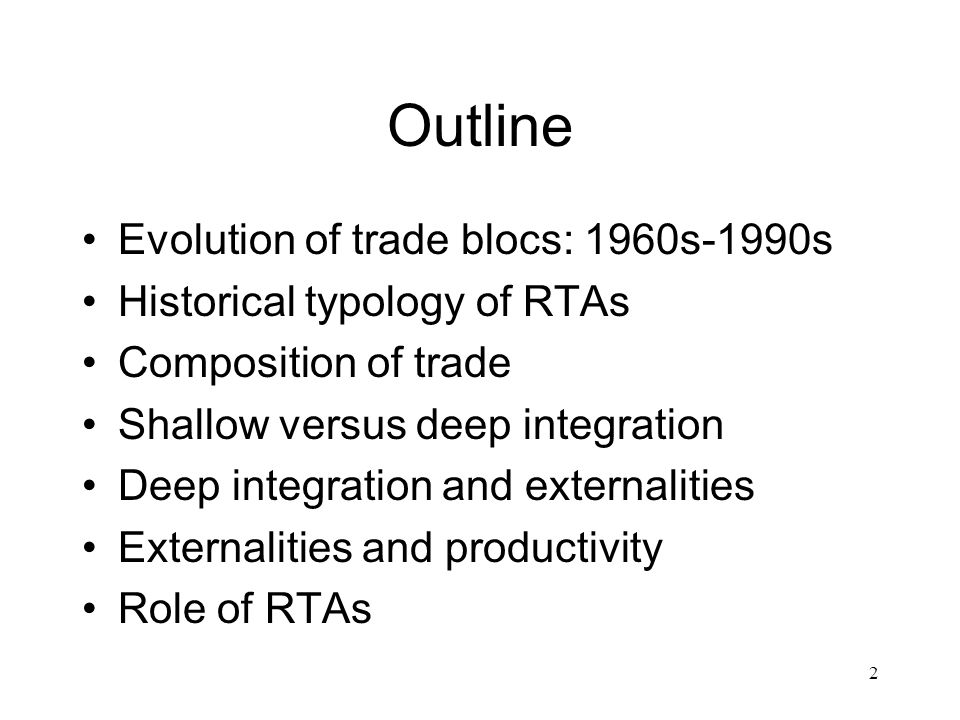 2 Outline Evolution of trade blocs: 1960s-1990s Historical typology of RTAs Composition of trade Shallow versus deep integration Deep integration and externalities Externalities and productivity Role of RTAs