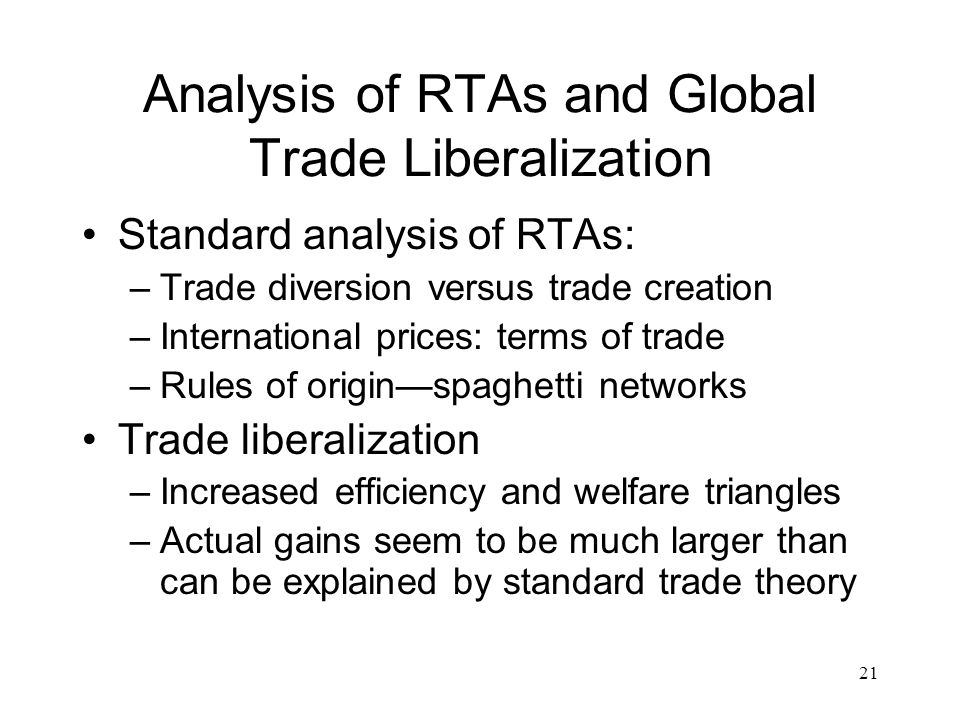 21 Analysis of RTAs and Global Trade Liberalization Standard analysis of RTAs: –Trade diversion versus trade creation –International prices: terms of trade –Rules of origin—spaghetti networks Trade liberalization –Increased efficiency and welfare triangles –Actual gains seem to be much larger than can be explained by standard trade theory