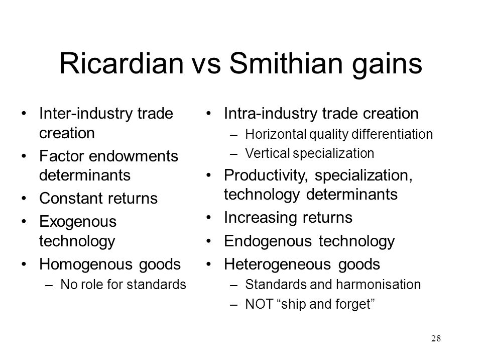28 Ricardian vs Smithian gains Inter-industry trade creation Factor endowments determinants Constant returns Exogenous technology Homogenous goods –No role for standards Intra-industry trade creation –Horizontal quality differentiation –Vertical specialization Productivity, specialization, technology determinants Increasing returns Endogenous technology Heterogeneous goods –Standards and harmonisation –NOT ship and forget