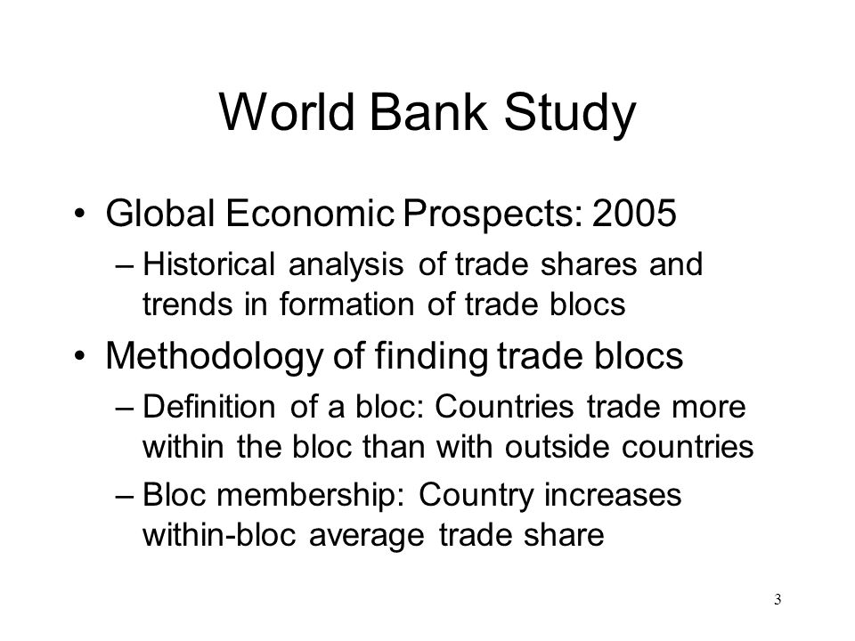 3 World Bank Study Global Economic Prospects: 2005 –Historical analysis of trade shares and trends in formation of trade blocs Methodology of finding trade blocs –Definition of a bloc: Countries trade more within the bloc than with outside countries –Bloc membership: Country increases within-bloc average trade share