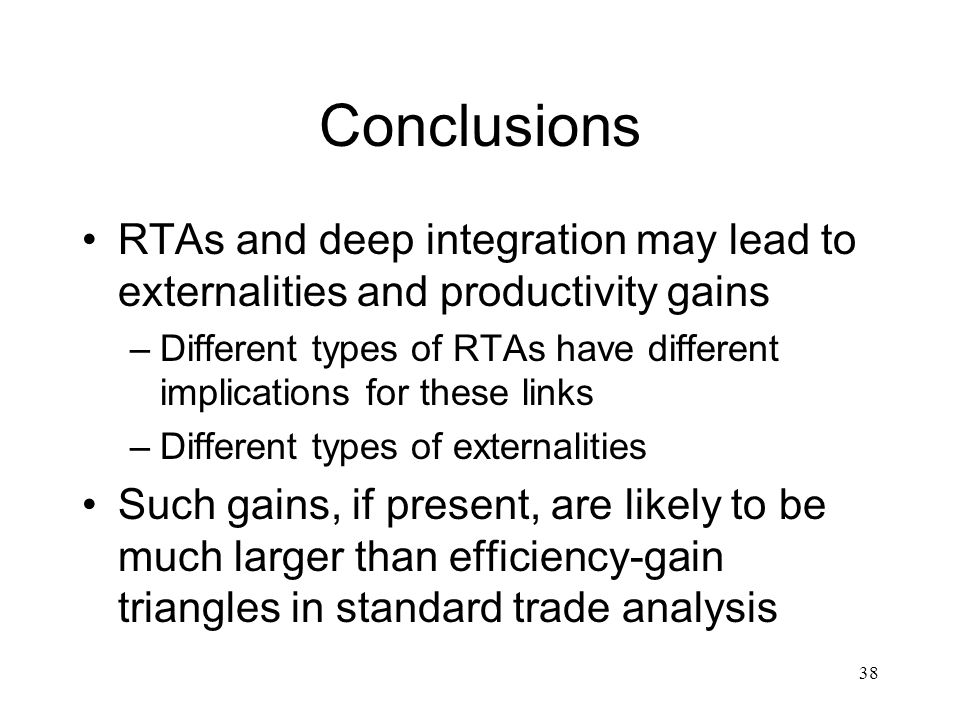 38 Conclusions RTAs and deep integration may lead to externalities and productivity gains –Different types of RTAs have different implications for these links –Different types of externalities Such gains, if present, are likely to be much larger than efficiency-gain triangles in standard trade analysis