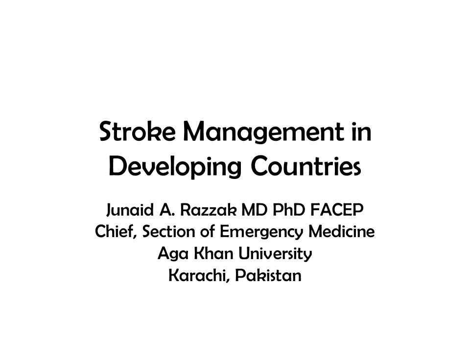 Stroke Management in Developing Countries Junaid A. Razzak MD PhD FACEP Chief, Section of Emergency Medicine Aga Khan University Karachi, Pakistan