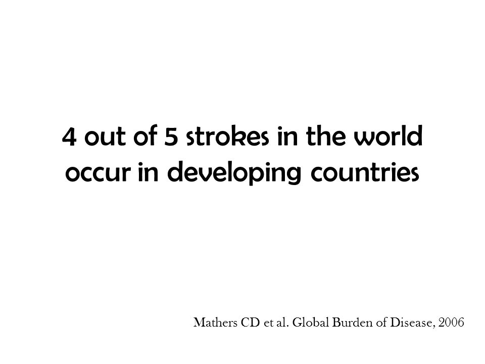 4 out of 5 strokes in the world occur in developing countries Mathers CD et al. Global Burden of Disease, 2006