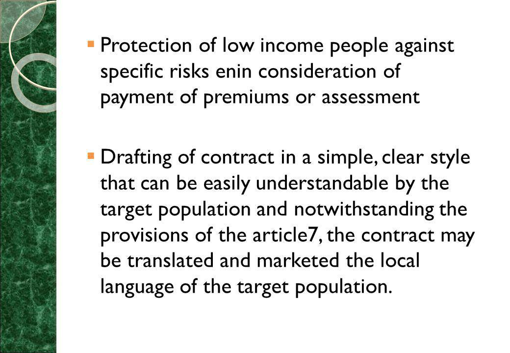  Protection of low income people against specific risks enin consideration of payment of premiums or assessment  Drafting of contract in a simple, clear style that can be easily understandable by the target population and notwithstanding the provisions of the article7, the contract may be translated and marketed the local language of the target population.