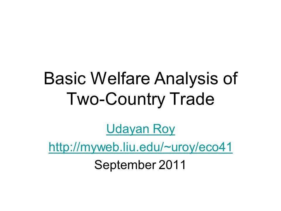 Basic Welfare Analysis of Two-Country Trade Udayan Roy http://myweb.liu.edu/~uroy/eco41 September 2011