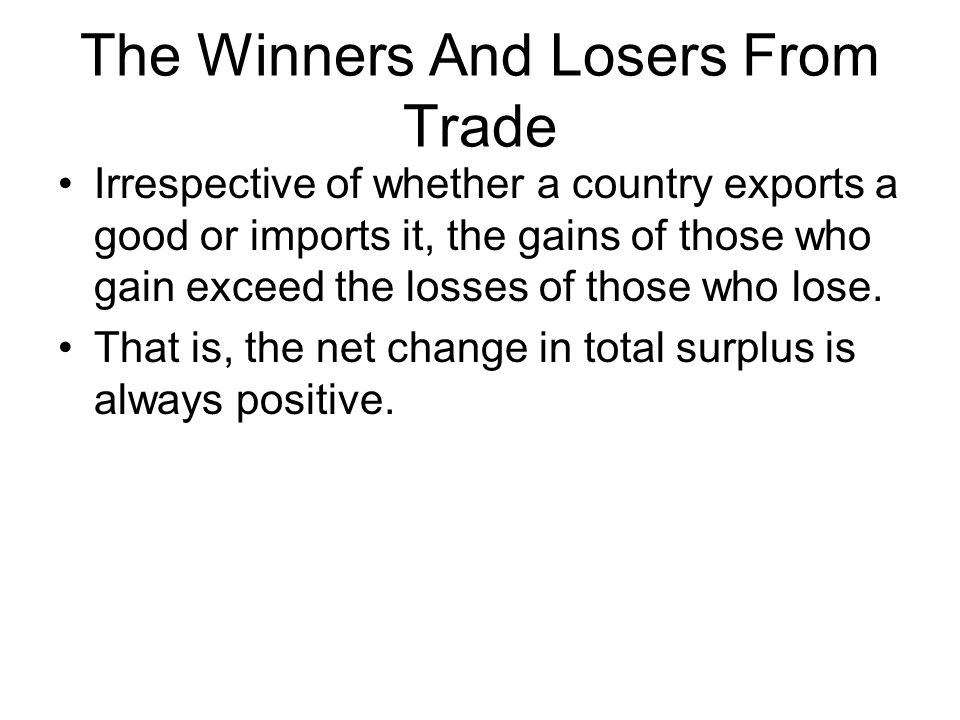 The Winners And Losers From Trade Irrespective of whether a country exports a good or imports it, the gains of those who gain exceed the losses of those who lose.