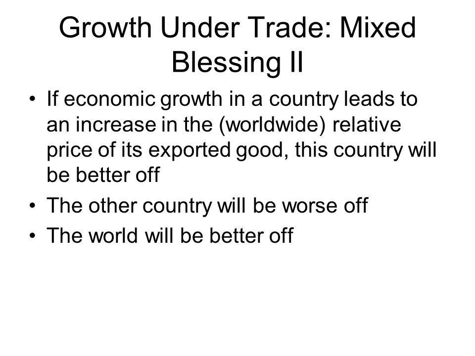Growth Under Trade: Mixed Blessing II If economic growth in a country leads to an increase in the (worldwide) relative price of its exported good, this country will be better off The other country will be worse off The world will be better off
