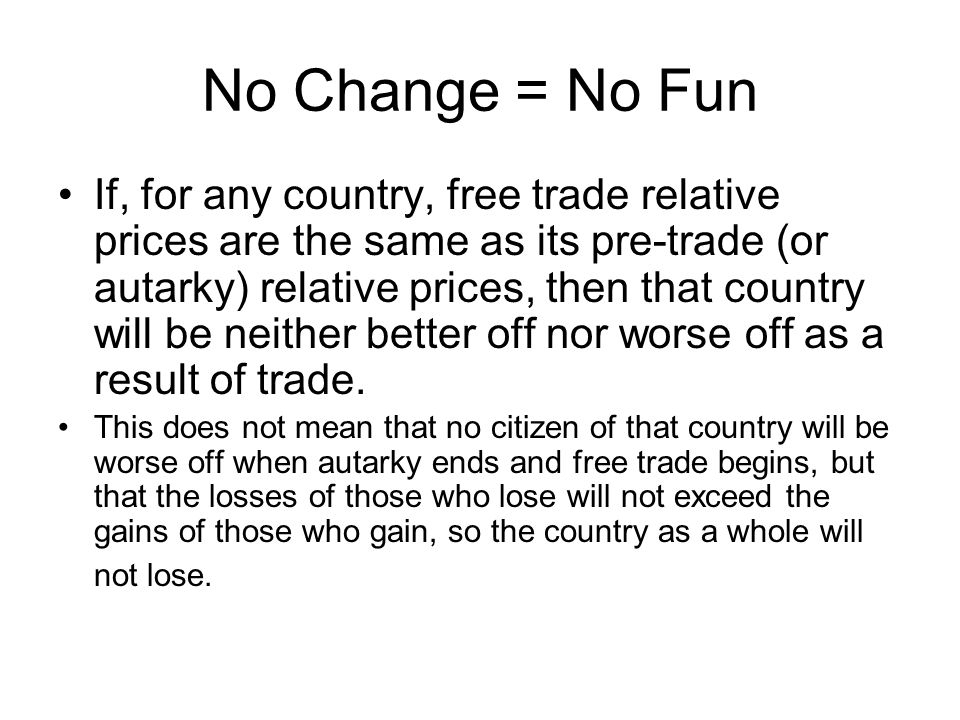 Change = Fun And if, for any country, free trade relative prices are different from the pre-trade (or autarky) relative prices, then that country will gain from trade.