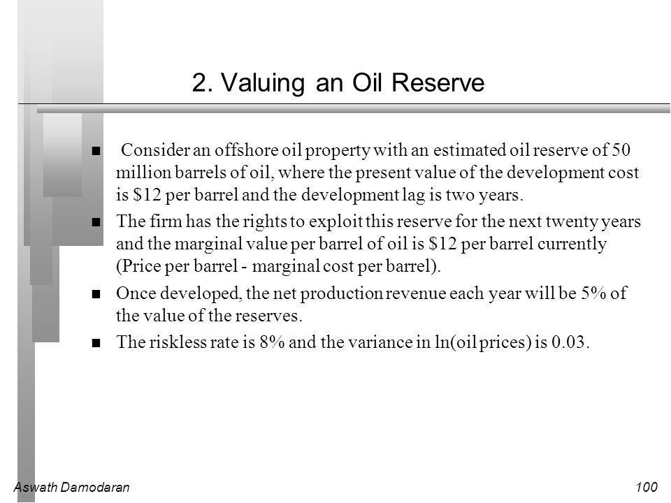 Aswath Damodaran100 2. Valuing an Oil Reserve Consider an offshore oil property with an estimated oil reserve of 50 million barrels of oil, where the