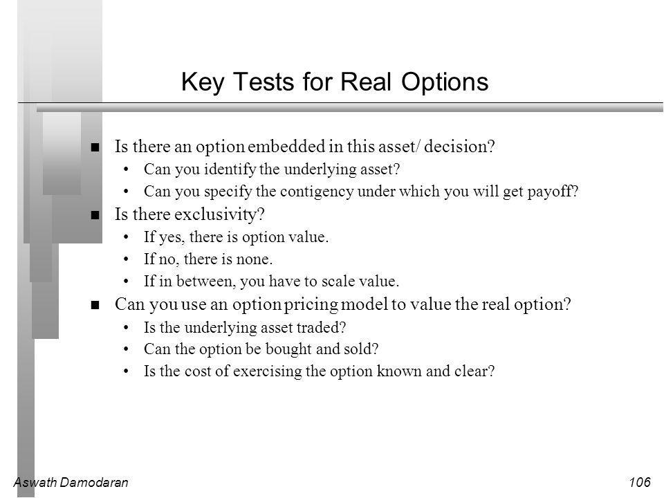 Aswath Damodaran106 Key Tests for Real Options Is there an option embedded in this asset/ decision.