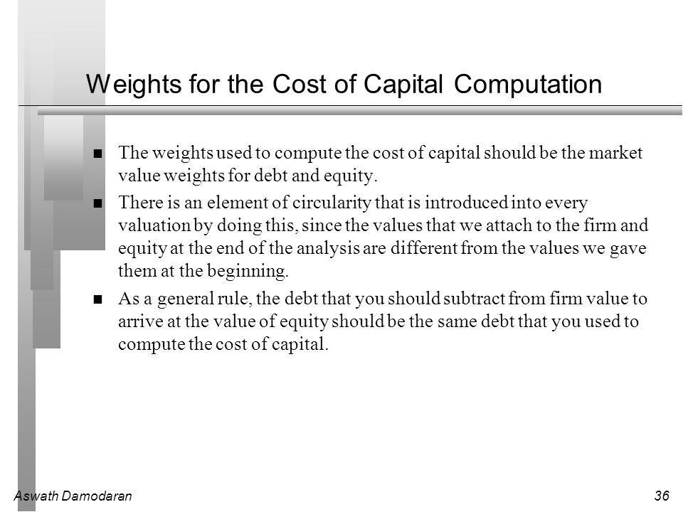 Aswath Damodaran36 Weights for the Cost of Capital Computation The weights used to compute the cost of capital should be the market value weights for debt and equity.