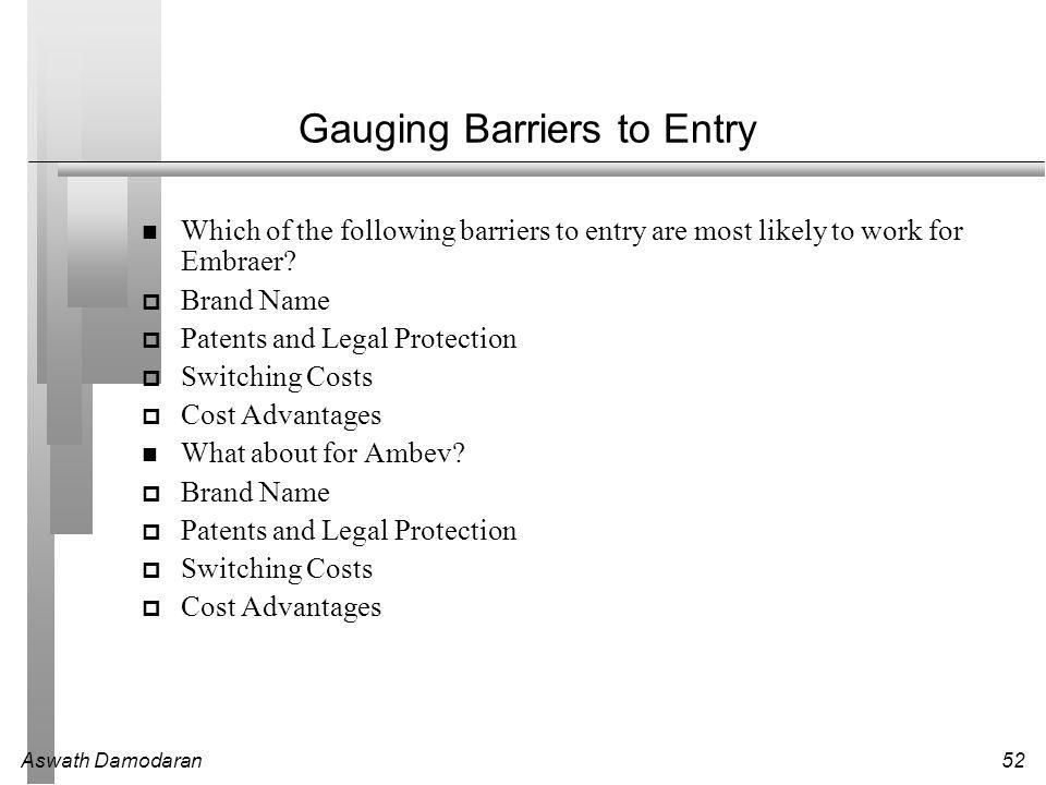 Aswath Damodaran52 Gauging Barriers to Entry Which of the following barriers to entry are most likely to work for Embraer.