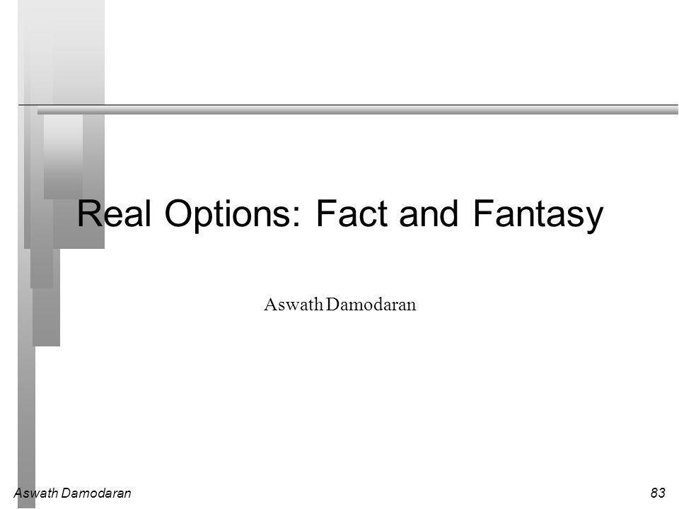 Aswath Damodaran83 Real Options: Fact and Fantasy Aswath Damodaran