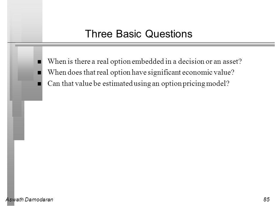 Aswath Damodaran85 Three Basic Questions When is there a real option embedded in a decision or an asset.