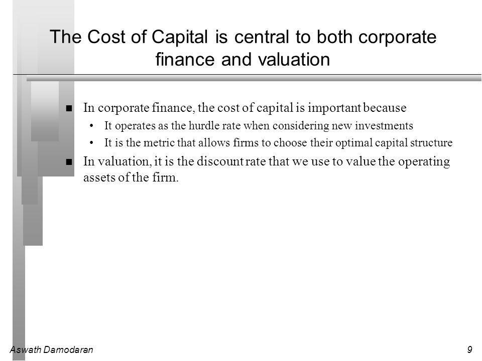 Aswath Damodaran9 The Cost of Capital is central to both corporate finance and valuation In corporate finance, the cost of capital is important because It operates as the hurdle rate when considering new investments It is the metric that allows firms to choose their optimal capital structure In valuation, it is the discount rate that we use to value the operating assets of the firm.