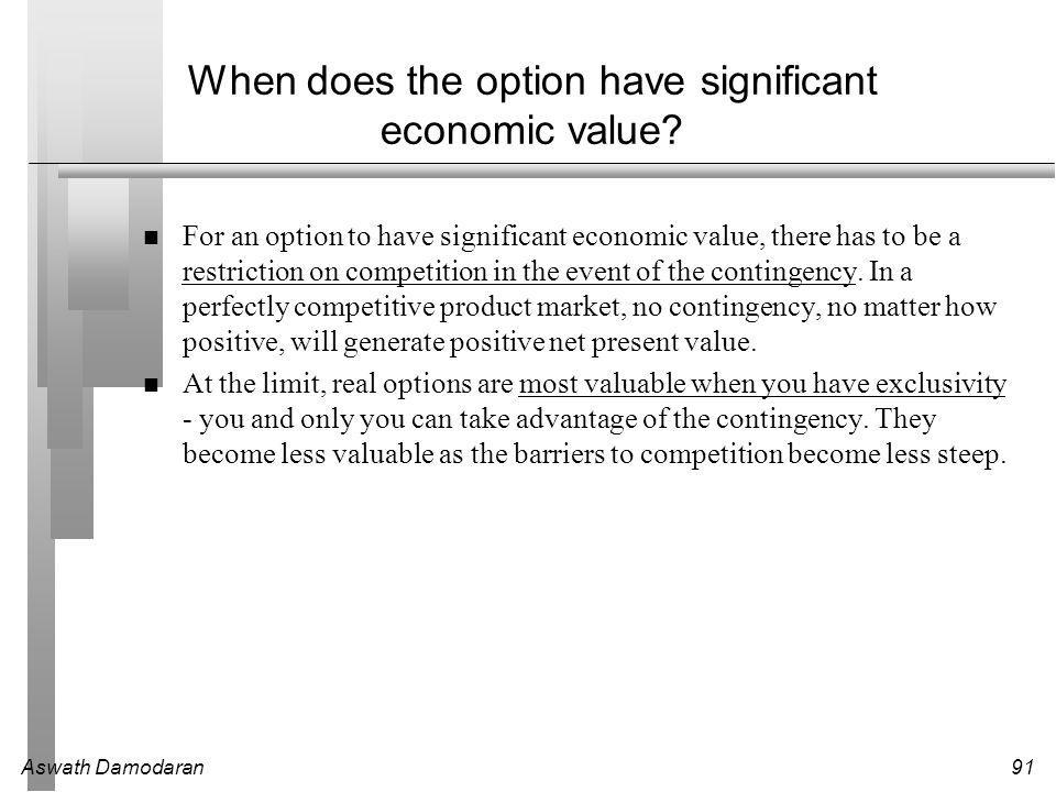 Aswath Damodaran91 When does the option have significant economic value.