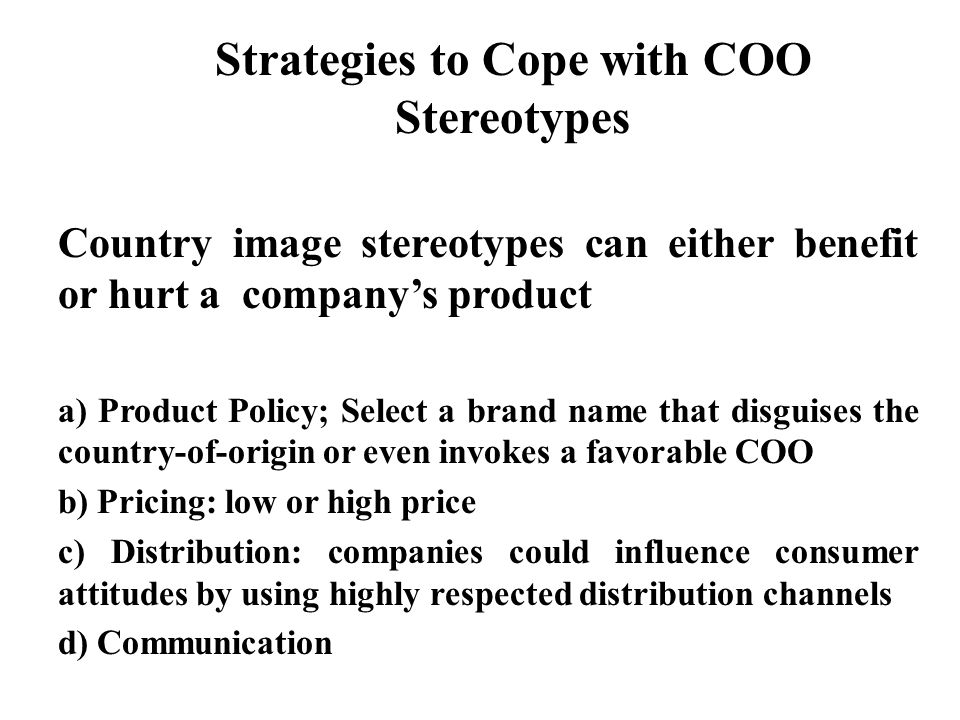 Strategies to Cope with COO Stereotypes Country image stereotypes can either benefit or hurt a company's product a) Product Policy; Select a brand name that disguises the country-of-origin or even invokes a favorable COO b) Pricing: low or high price c) Distribution: companies could influence consumer attitudes by using highly respected distribution channels d) Communication
