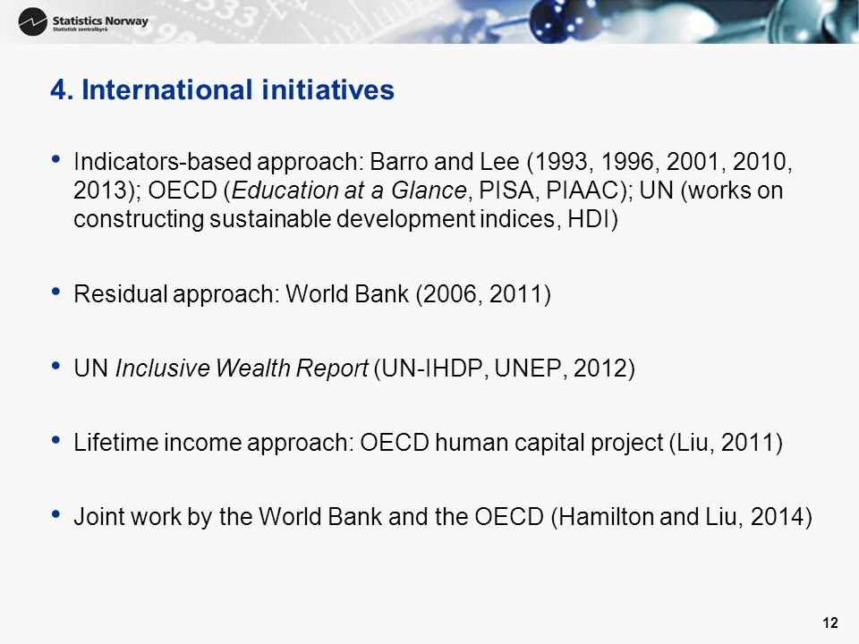 4. International initiatives Indicators-based approach: Barro and Lee (1993, 1996, 2001, 2010, 2013); OECD (Education at a Glance, PISA, PIAAC); UN (w