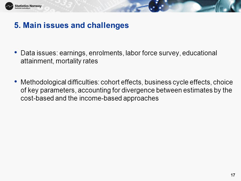 5. Main issues and challenges Data issues: earnings, enrolments, labor force survey, educational attainment, mortality rates Methodological difficulti