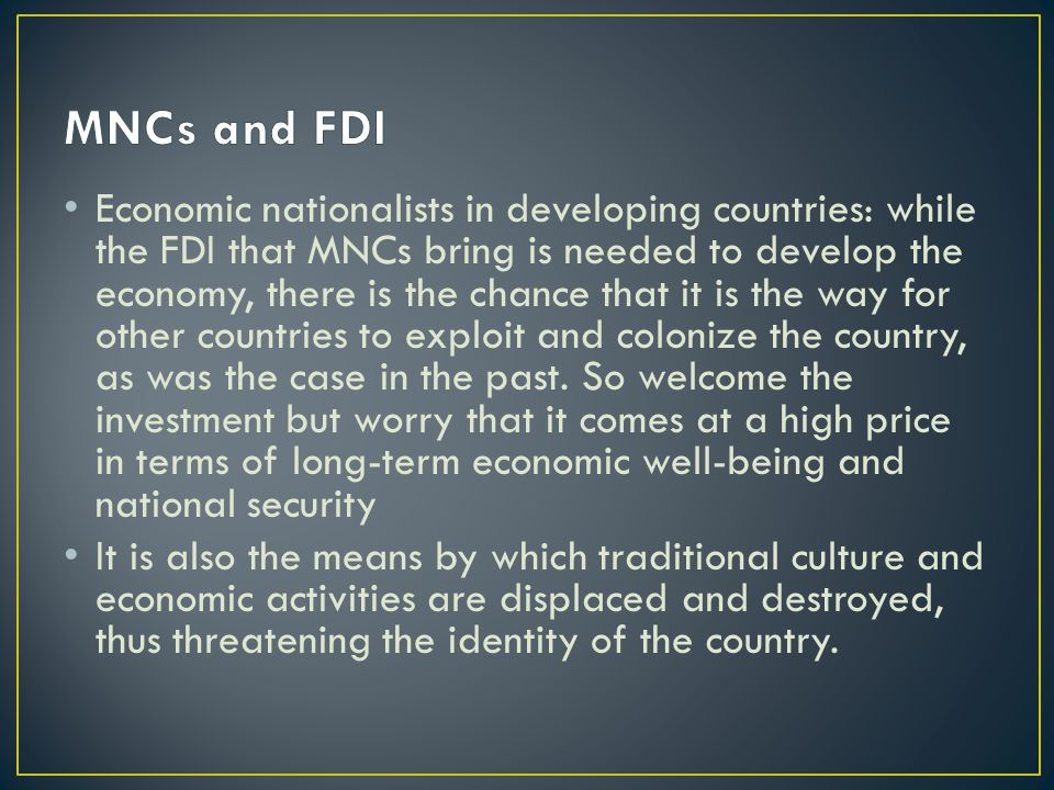 Economic nationalists in developing countries: while the FDI that MNCs bring is needed to develop the economy, there is the chance that it is the way for other countries to exploit and colonize the country, as was the case in the past.