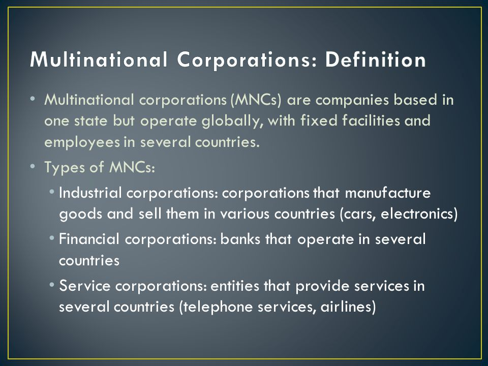 Multinational corporations (MNCs) are companies based in one state but operate globally, with fixed facilities and employees in several countries.