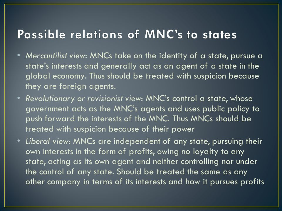 Mercantilist view: MNCs take on the identity of a state, pursue a state's interests and generally act as an agent of a state in the global economy.