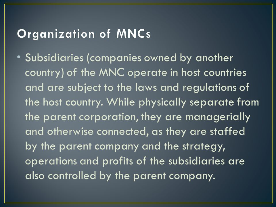 Subsidiaries (companies owned by another country) of the MNC operate in host countries and are subject to the laws and regulations of the host country.