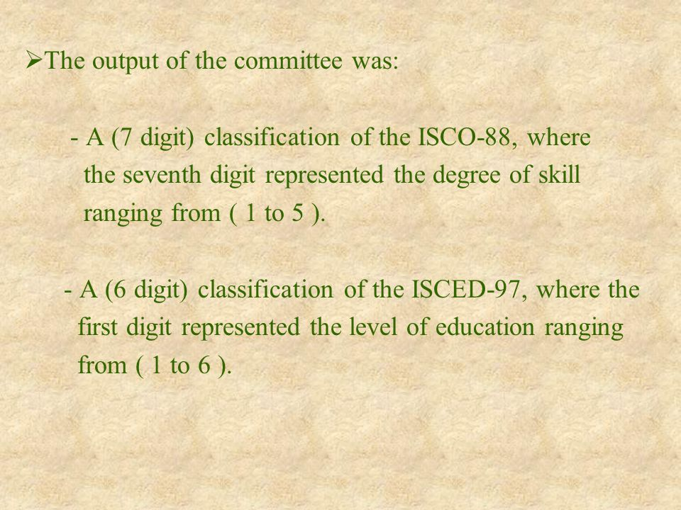  The output of the committee was: - A (7 digit) classification of the ISCO-88, where the seventh digit represented the degree of skill ranging from ( 1 to 5 ).