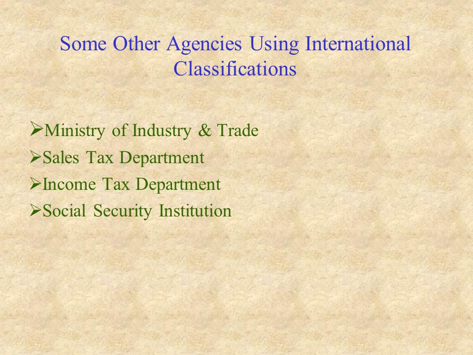 Some Other Agencies Using International Classifications  Ministry of Industry & Trade  Sales Tax Department  Income Tax Department  Social Security Institution
