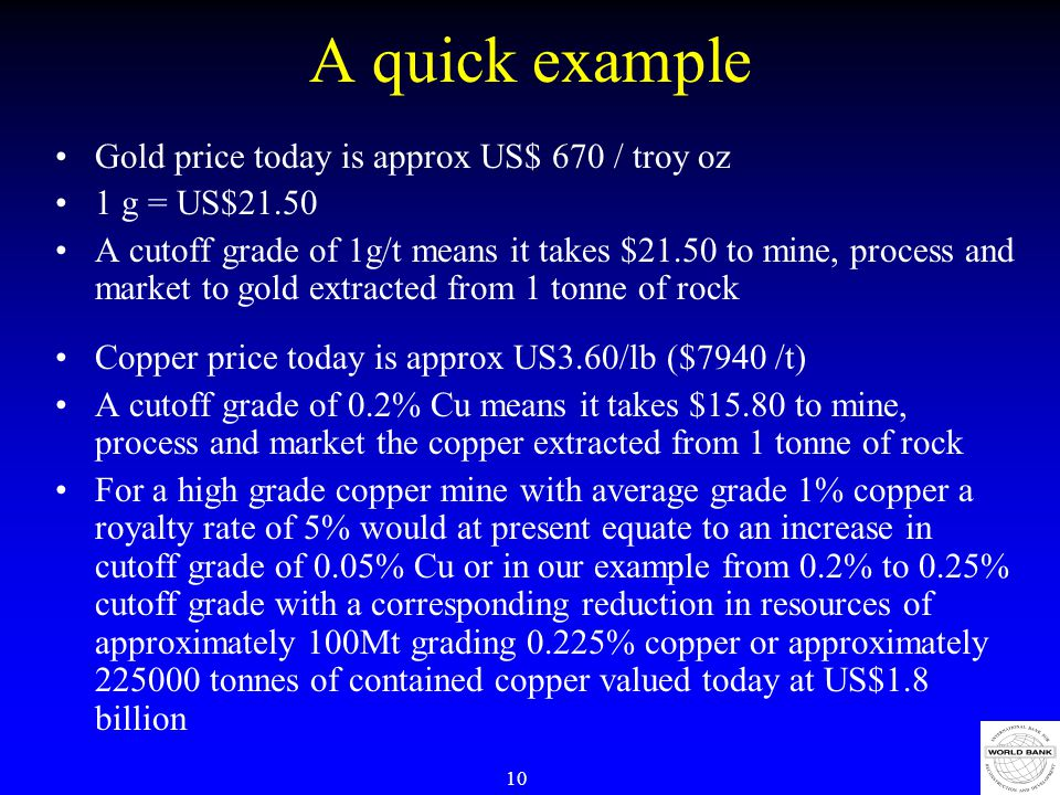 10 A quick example Gold price today is approx US$ 670 / troy oz 1 g = US$21.50 A cutoff grade of 1g/t means it takes $21.50 to mine, process and market to gold extracted from 1 tonne of rock Copper price today is approx US3.60/lb ($7940 /t) A cutoff grade of 0.2% Cu means it takes $15.80 to mine, process and market the copper extracted from 1 tonne of rock For a high grade copper mine with average grade 1% copper a royalty rate of 5% would at present equate to an increase in cutoff grade of 0.05% Cu or in our example from 0.2% to 0.25% cutoff grade with a corresponding reduction in resources of approximately 100Mt grading 0.225% copper or approximately 225000 tonnes of contained copper valued today at US$1.8 billion