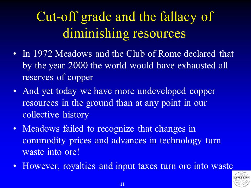 11 Cut-off grade and the fallacy of diminishing resources In 1972 Meadows and the Club of Rome declared that by the year 2000 the world would have exhausted all reserves of copper And yet today we have more undeveloped copper resources in the ground than at any point in our collective history Meadows failed to recognize that changes in commodity prices and advances in technology turn waste into ore.