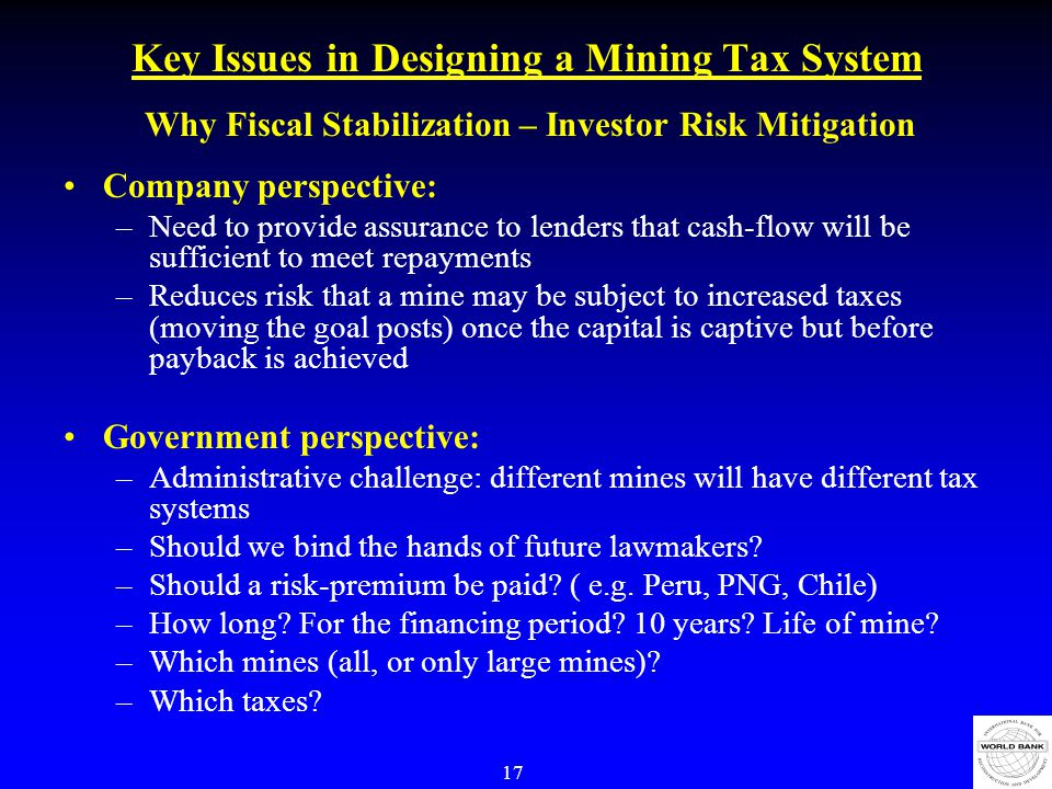 17 Key Issues in Designing a Mining Tax System Why Fiscal Stabilization – Investor Risk Mitigation Company perspective: –Need to provide assurance to lenders that cash-flow will be sufficient to meet repayments –Reduces risk that a mine may be subject to increased taxes (moving the goal posts) once the capital is captive but before payback is achieved Government perspective: –Administrative challenge: different mines will have different tax systems –Should we bind the hands of future lawmakers.