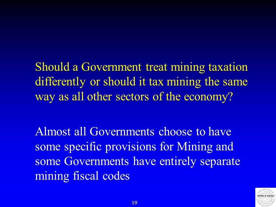 19 Should a Government treat mining taxation differently or should it tax mining the same way as all other sectors of the economy.