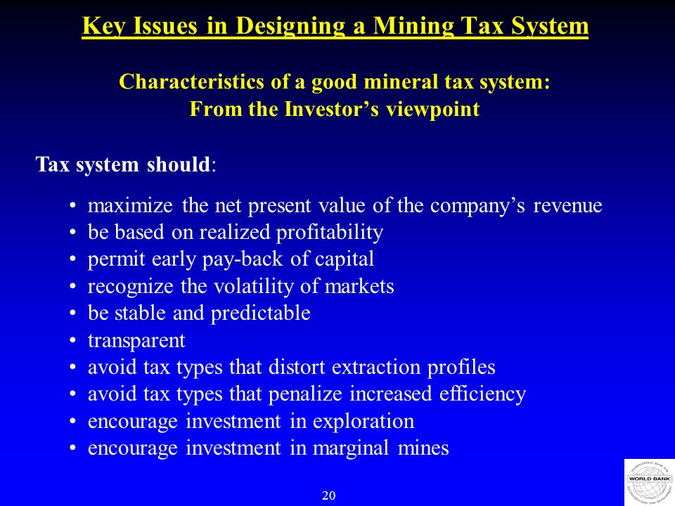 20 Key Issues in Designing a Mining Tax System Characteristics of a good mineral tax system: From the Investor's viewpoint Tax system should: maximize the net present value of the company's revenue be based on realized profitability permit early pay-back of capital recognize the volatility of markets be stable and predictable transparent avoid tax types that distort extraction profiles avoid tax types that penalize increased efficiency encourage investment in exploration encourage investment in marginal mines