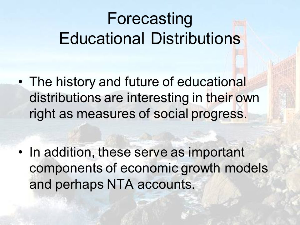 Forecasting Educational Distributions The history and future of educational distributions are interesting in their own right as measures of social progress.
