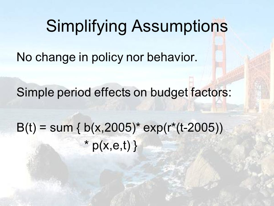 Simplifying Assumptions No change in policy nor behavior.