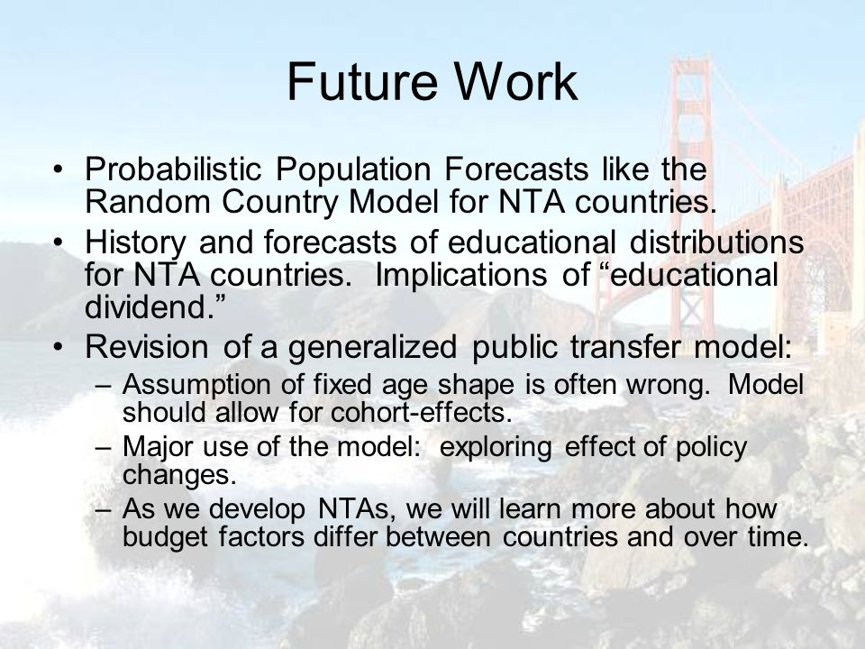Future Work Probabilistic Population Forecasts like the Random Country Model for NTA countries. History and forecasts of educational distributions for