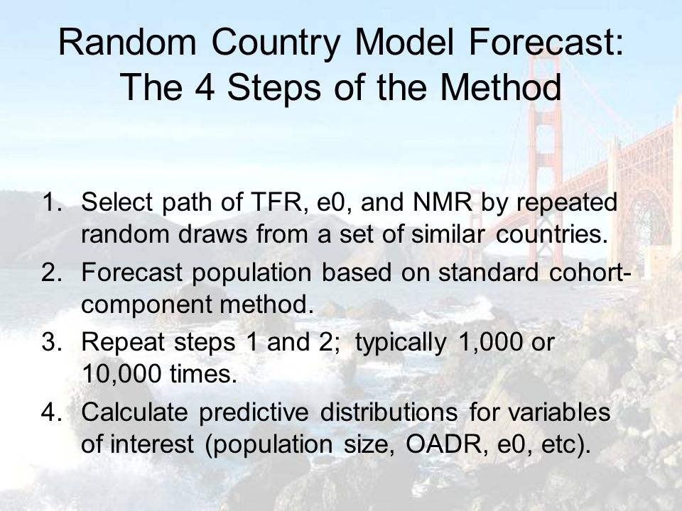 Random Country Model Forecast: The 4 Steps of the Method 1.Select path of TFR, e0, and NMR by repeated random draws from a set of similar countries.